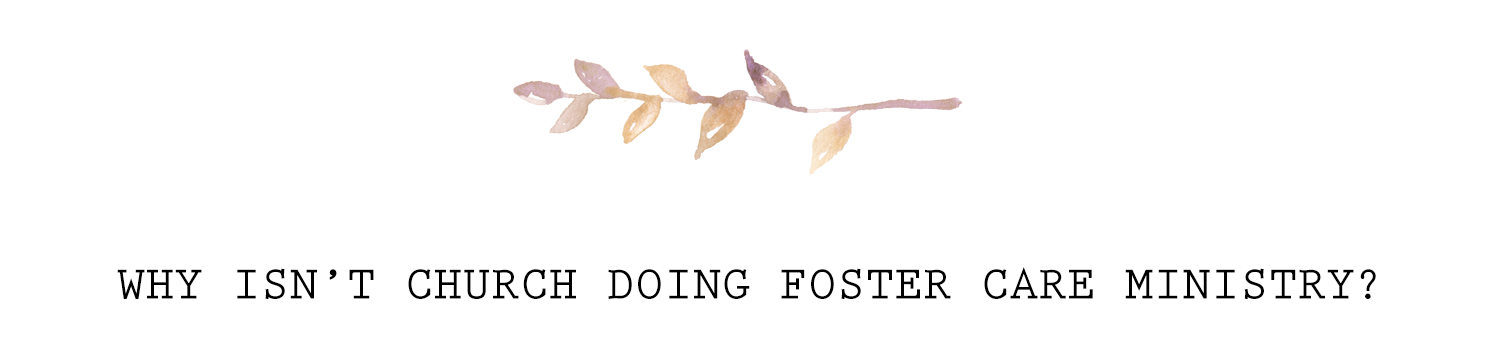 WHY ISN'T CHURCH DOING FOSTER CARE MINISTRY?